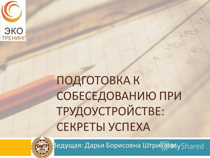 ПОДГОТОВКА К СОБЕСЕДОВАНИЮ ПРИ ТРУДОУСТРОЙСТВЕ : СЕКРЕТЫ УСПЕХА Ведущая : Дарья Борисовна Штрикова
