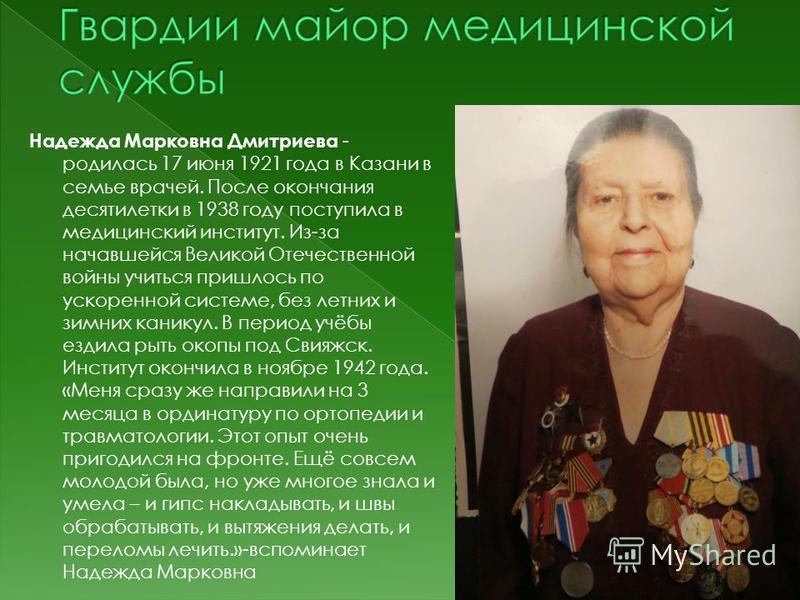Надежда Марковна Дмитриева - родилась 17 июня 1921 года в Казани в семье врачей. После окончания десятилетки в 1938 году поступила в медицинский институт. Из-за начавшейся Великой Отечественной войны учиться пришлось по ускоренной системе, без летних