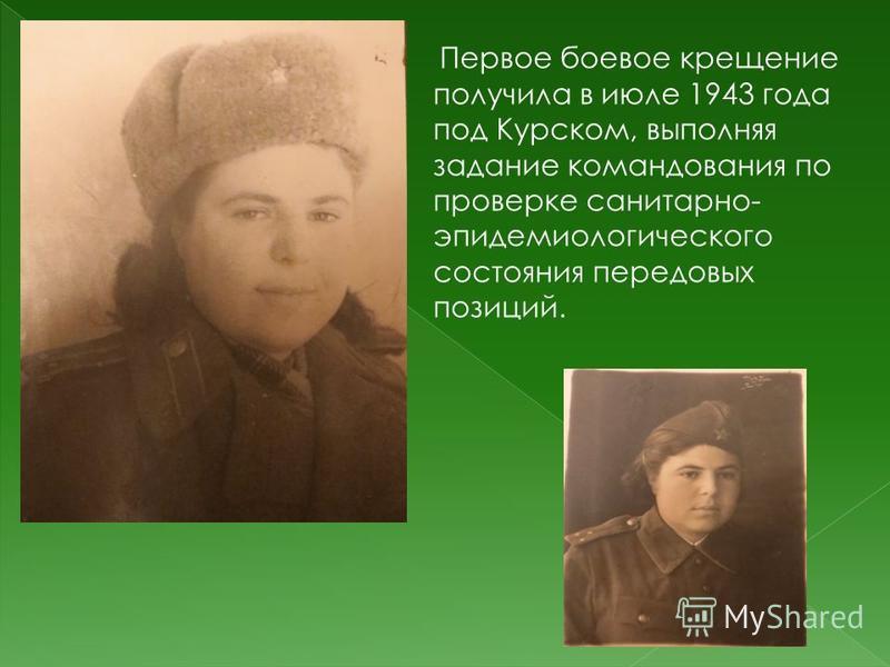 Первое боевое крещение получила в июле 1943 года под Курском, выполняя задание командования по проверке санитарно- эпидемиологического состояния передовых позиций.