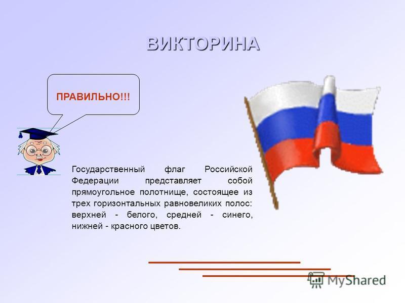 Государственный флаг Российской Федерации представляет собой прямоугольное полотнище, состоящее из трех горизонтальных равновеликих полос: верхней - белого, средней - синего, нижней - красного цветов. ПРАВИЛЬНО!!! ВИКТОРИНА