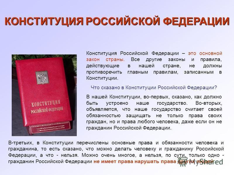 КОНСТИТУЦИЯ РОССИЙСКОЙ ФЕДЕРАЦИИ Конституция Российской Федерации – это основной закон страны. Все другие законы и правила, действующие в нашей стране, не должны противоречить главным правилам, записанным в Конституции. Что сказано в Конституции Росс