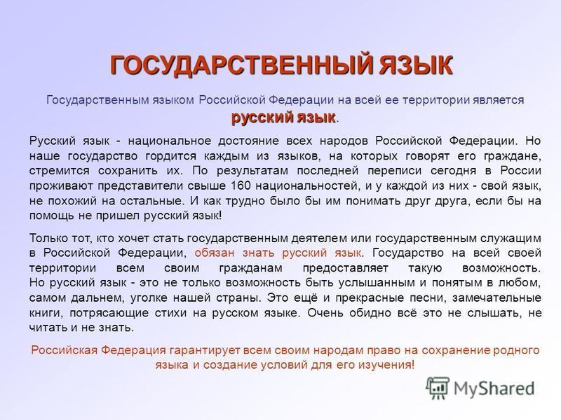 ГОСУДАРСТВЕННЫЙ ЯЗЫК русский язык Государственным языком Российской Федерации на всей ее территории является русский язык. Русский язык - национальное достояние всех народов Российской Федерации. Но наше государство гордится каждым из языков, на кото