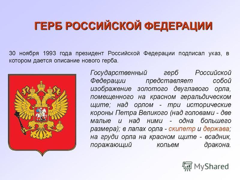 ГЕРБ РОССИЙСКОЙ ФЕДЕРАЦИИ 30 ноября 1993 года президент Российской Федерации подписал указ, в котором дается описание нового герба. Государственный герб Российской Федерации представляет собой изображение золотого двуглавого орла, помещенного на крас