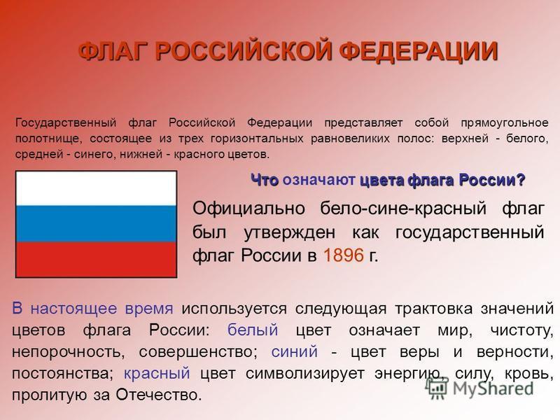 ФЛАГ РОССИЙСКОЙ ФЕДЕРАЦИИ Государственный флаг Российской Федерации представляет собой прямоугольное полотнище, состоящее из трех горизонтальных равновеликих полос: верхней - белого, средней - синего, нижней - красного цветов. Официально бело-сине-кр