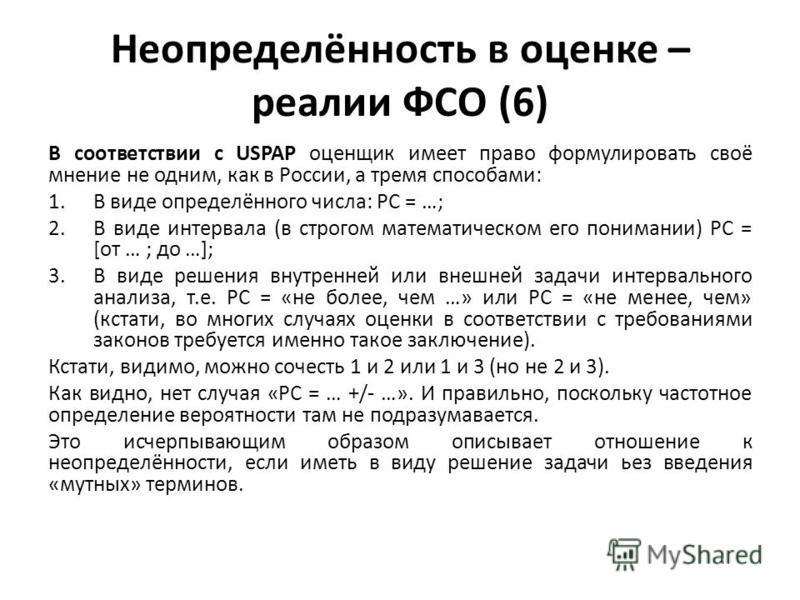 Неопределённость в оценке – реалии ФСО (6) В соответствии с USPAP оценщик имеет право формулировать своё мнение не одним, как в России, а тремя способами: 1. В виде определённого числа: РС = …; 2. В виде интервала (в строгом математическом его понима