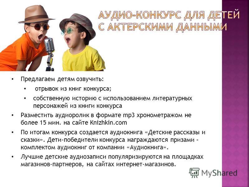 Предлагаем детям озвучить: отрывок из книг конкурса; собственную историю с использованием литературных персонажей из книги конкурса Разместить аудиоролик в формате mp3 хронометражем не более 15 мин. на сайте Knizhkin.com По итогам конкурса создается