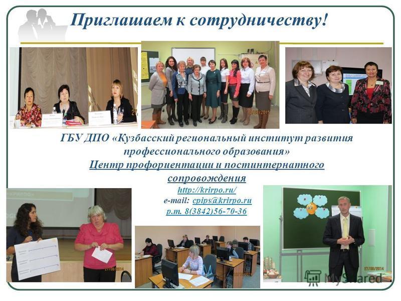 Приглашаем к сотрудничеству! ГБУ ДПО «Кузбасский региональный институт развития профессионального образования» Центр профориентации и постинтернатного сопровождения http://krirpo.ru/ е-mail: cpips@krirpo.rucpips@krirpo.ru р.т. 8(3842)56-70-36