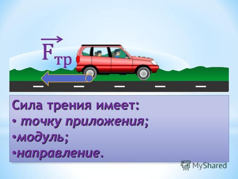 Сила трения имеет: точку приложения; точку приложения; модуль; модуль; направление. направление.
