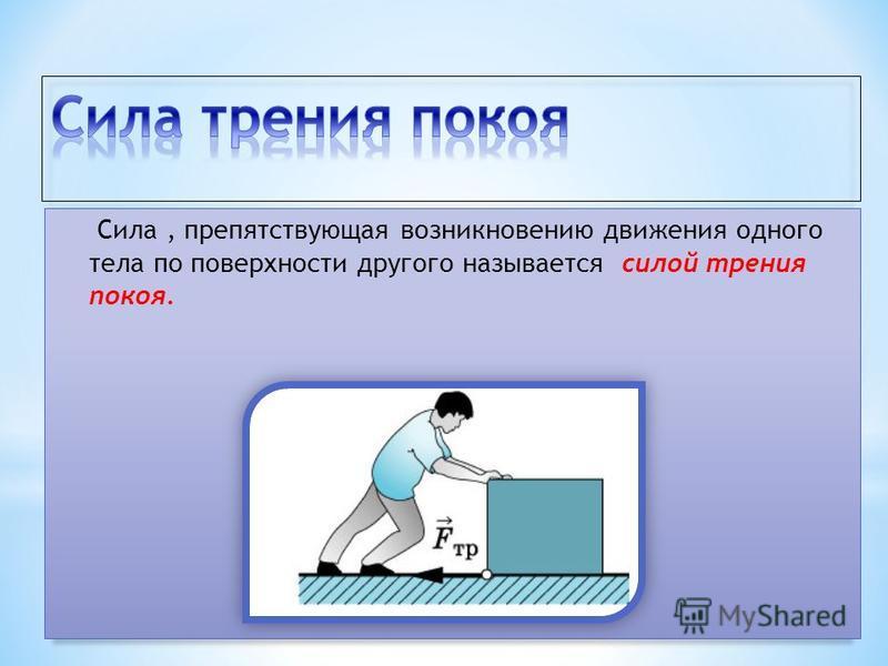 Сила, препятствующая возникновению движения одного тела по поверхности другого называется силой трения покоя.