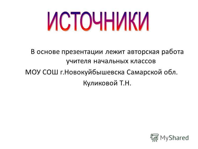 В основе презентации лежит авторская работа учителя начальных классов МОУ СОШ г.Новокуйбышевска Самарской обл. Куликовой Т.Н.