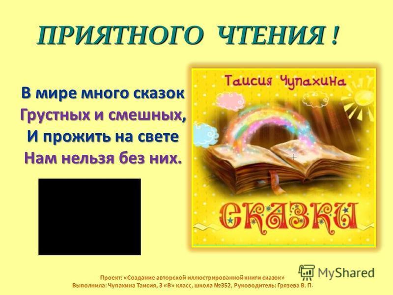 ПРИЯТНОГО ЧТЕНИЯ ! ПРИЯТНОГО ЧТЕНИЯ ! В мире много сказок Грустных и смешных, И прожить на свете Нам нельзя без них.