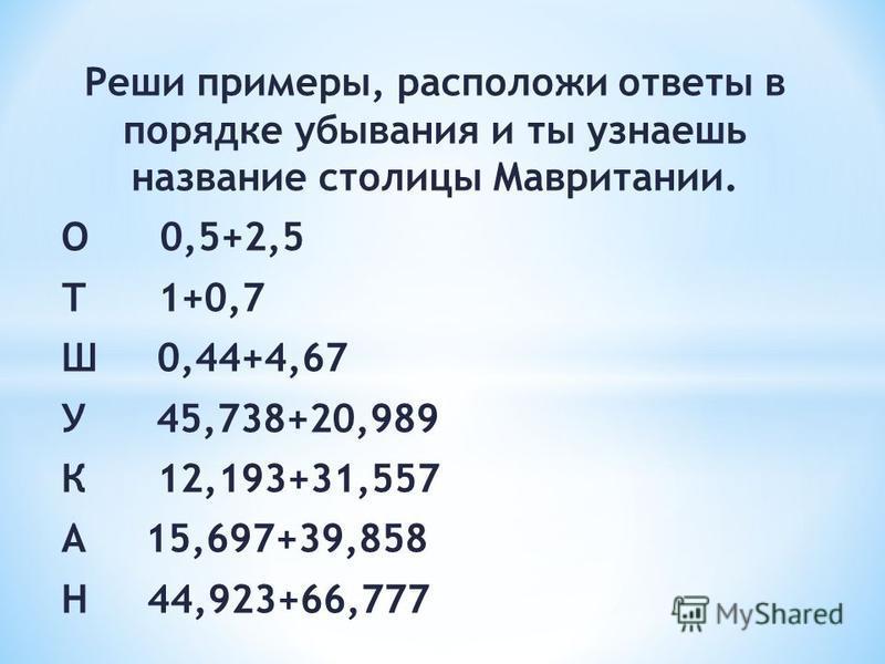 Реши примеры, расположи ответы в порядке убывания и ты узнаешь название столицы Мавритании. О 0,5+2,5 Т 1+0,7 Ш 0,44+4,67 У 45,738+20,989 К 12,193+31,557 А 15,697+39,858 Н 44,923+66,777