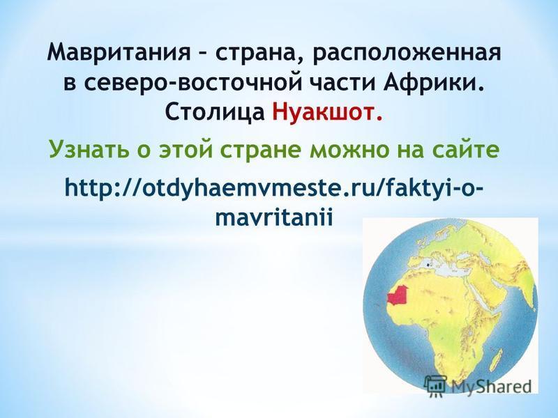 Мавритания – страна, расположенная в северо-восточной части Африки. Столица Нуакшот. Узнать о этой стране можно на сайте http://otdyhaemvmeste.ru/faktyi-o- mavritanii