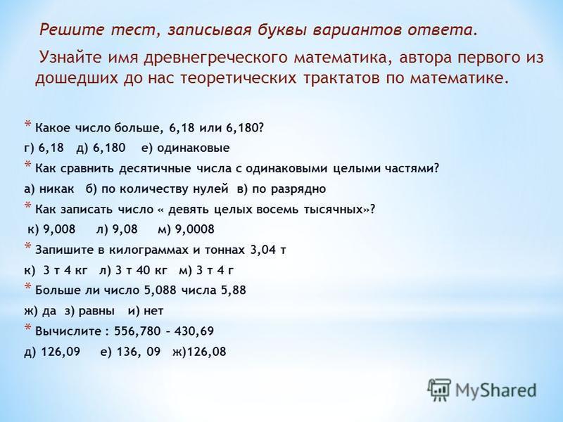 Решите тест, записывая буквы вариантов ответа. Узнайте имя древнегреческого математика, автора первого из дошедших до нас теоретических трактатов по математике. * Какое число больше, 6,18 или 6,180? г) 6,18 д) 6,180 е) одинаковые * Как сравнить десят