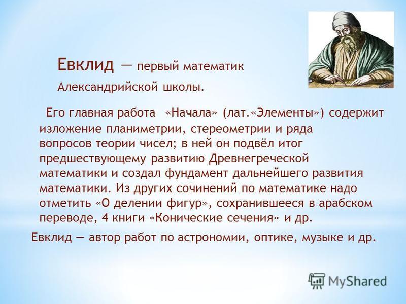 Евклид первый математик Александрийской школы. Его главная работа «Начала» (лат.«Элементы») содержит изложение планиметрии, стереометрии и ряда вопросов теории чисел; в ней он подвёл итог предшествующему развитию Древнегреческой математики и создал ф