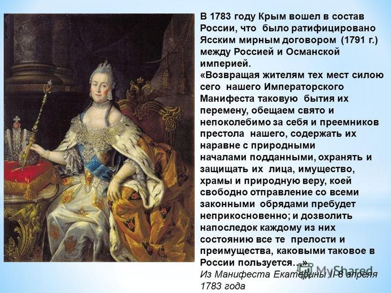 В 1783 году Крым вошел в состав России, что было ратифицировано Ясским мирным договором (1791 г.) между Россией и Османской империей. «Возвращая жителям тех мест силою сего нашего Императорского Манифеста таковую бытия их перемену, обещаем свято и не