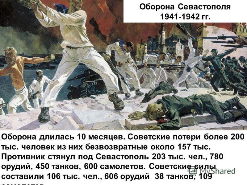Оборона Севастополя 1941-1942 гг. Оборона длилась 10 месяцев. Советские потери более 200 тыс. человек из них безвозвратные около 157 тыс. Противник стянул под Севастополь 203 тыс. чел., 780 орудий, 450 танков, 600 самолетов. Советские силы составили