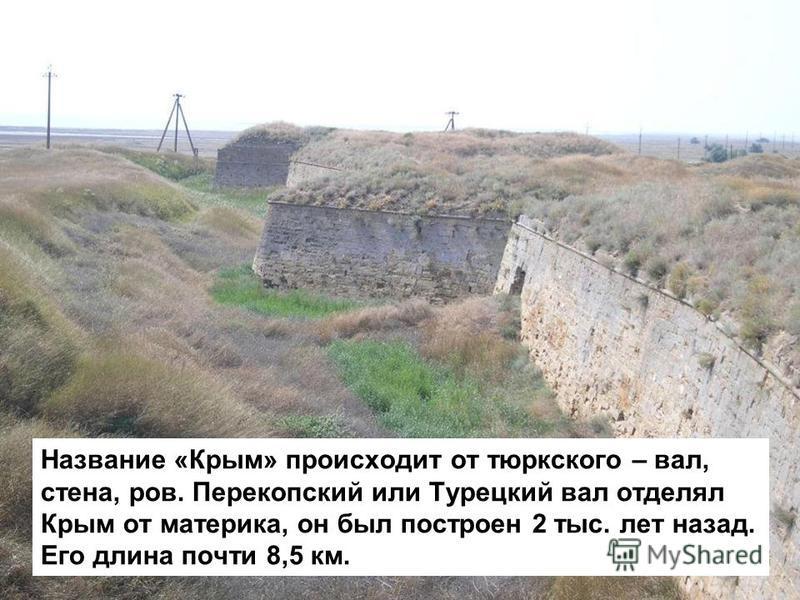 Название «Крым» происходит от тюркского – вал, стена, ров. Перекопский или Турецкий вал отделял Крым от материка, он был построен 2 тыс. лет назад. Его длина почти 8,5 км.