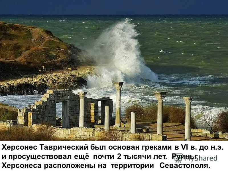 Херсонес Таврический был основан греками в VI в. до н.э. и просуществовал ещё почти 2 тысячи лет. Руины Херсонеса расположены на территории Севастополя.