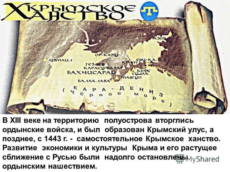 В XIII веке на территорию полуострова вторглись ордынские войска, и был образован Крымский улус, а позднее, с 1443 г. - самостоятельное Крымское ханство. Развитие экономики и культуры Крыма и его растущее сближение с Русью были надолго остановлены ор