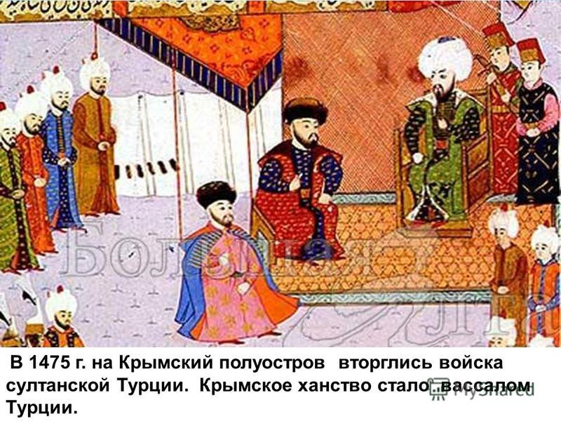 В 1475 г. на Крымский полуостров вторглись войска султанской Турции. Крымское ханство стало вассалом Турции.