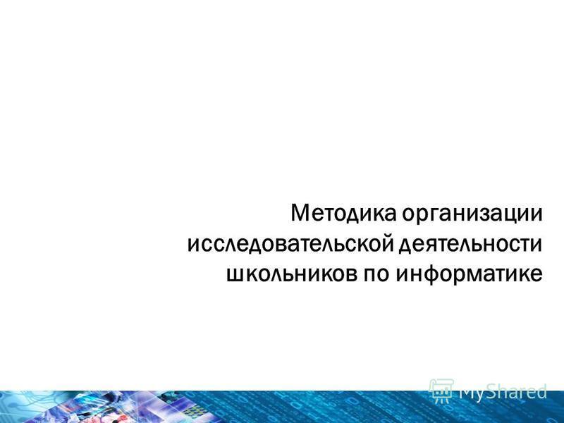Методика организации исследовательской деятельности школьников по информатике