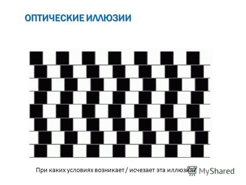 ОПТИЧЕСКИЕ ИЛЛЮЗИИ При каких условиях возникает / исчезает эта иллюзия?