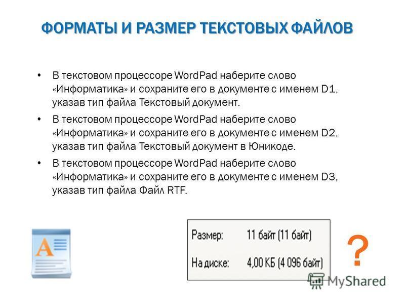 ФОРМАТЫ И РАЗМЕР ТЕКСТОВЫХ ФАЙЛОВ В текстовом процессоре WordPad наберите слово «Информатика» и сохраните его в документе с именем D1, указав тип файла Текстовый документ. В текстовом процессоре WordPad наберите слово «Информатика» и сохраните его в