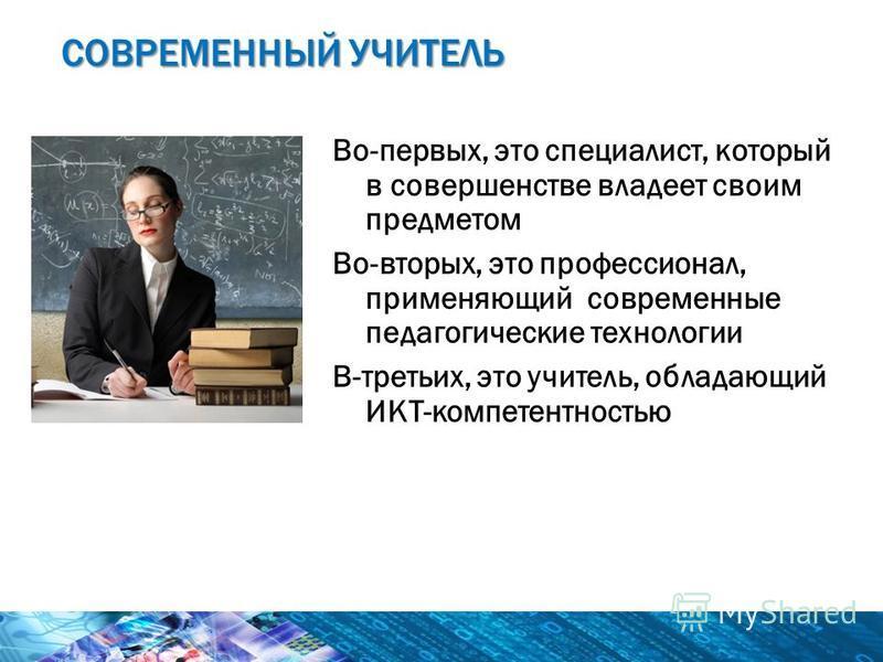 Во-первых, это специалист, который в совершенстве владеет своим предметом Во-вторых, это профессионал, применяющий современные педагогические технологии В-третьих, это учитель, обладающий ИКТ-компетентностью СОВРЕМЕННЫЙ УЧИТЕЛЬ