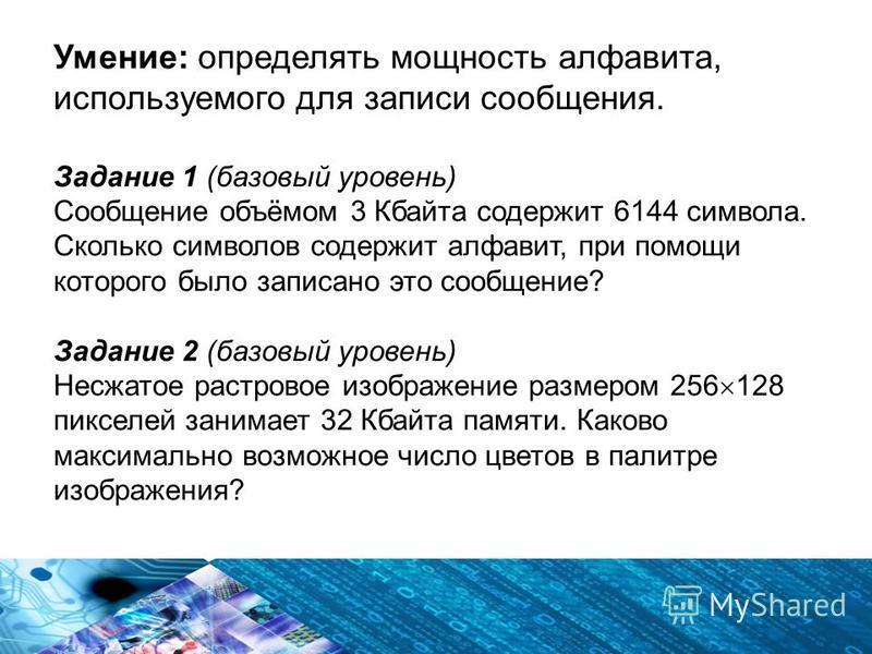 Умение: определять мощность алфавита, используемого для записи сообщения. Задание 1 (базовый уровень) Сообщение объёмом 3 Кбайта содержит 6144 символа. Сколько символов содержит алфавит, при помощи которого было записано это сообщение? Задание 2 (баз