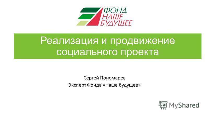 Реализация и продвижение социального проекта Сергей Пономарев Эксперт Фонда «Наше будущее»