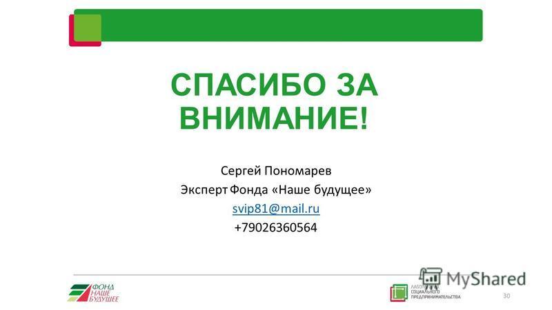 СПАСИБО ЗА ВНИМАНИЕ! Сергей Пономарев Эксперт Фонда «Наше будущее» svip81@mail.ru +79026360564 30