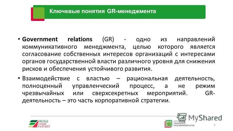 За Government relations (GR) - одно из направлений коммуникативного менеджмента, целью которого является согласование собственных интересов организаций с интересами органов государственной власти различного уровня для снижения рисков и обеспечения ус
