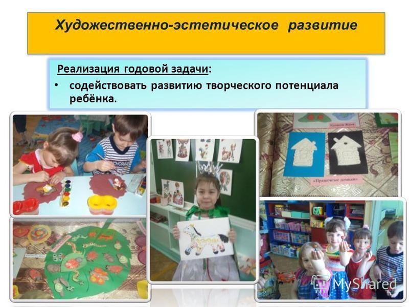 Художественно-эстетическое развитие Реализация годовой задачи: содействовать развитию творческого потенциала ребёнка.
