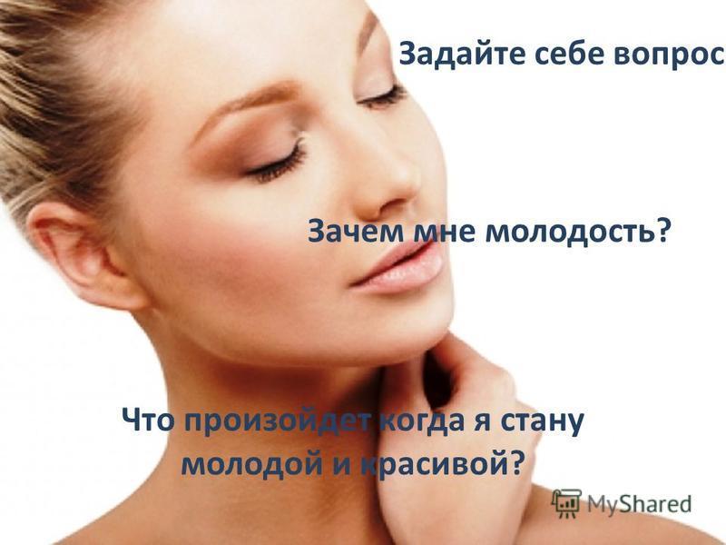 Задайте себе вопрос Зачем мне молодость? Что произойдет когда я стану молодой и красивой?