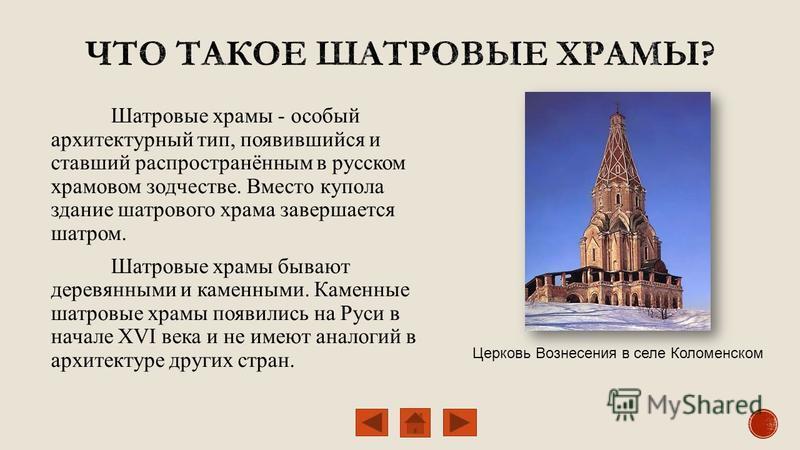 Шатровые храмы - особый архитектурный тип, появившийся и ставший распространённым в русском храмовом зодчестве. Вместо купола здание шатрового храма завершается шатром. Шатровые храмы бывают деревянными и каменными. Каменные шатровые храмы появились
