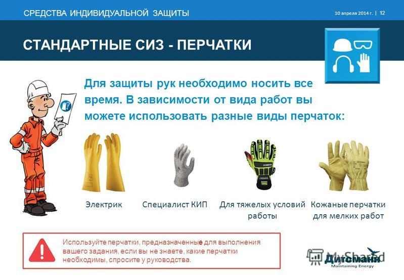 СРЕДСТВА ИНДИВИДУАЛЬНОЙ ЗАЩИТЫ 10 апреля 2014 г. | 12 Для защиты рук необходимо носить все время. В зависимости от вида работ вы можете использовать разные виды перчаток: Специалист КИПДля тяжелых условий работы Кожаные перчатки для мелких работ Элек