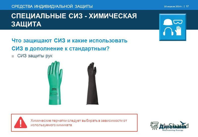 СРЕДСТВА ИНДИВИДУАЛЬНОЙ ЗАЩИТЫ 10 апреля 2014 г. | 17 Химические перчатки следует выбирать в зависимости от используемого химиката Что защищают СИЗ и какие использовать СИЗ в дополнение к стандартным? СИЗ защиты рук СПЕЦИАЛЬНЫЕ СИЗ - ХИМИЧЕСКАЯ ЗАЩИТ