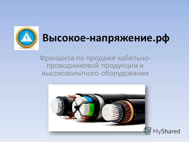 Высокое-напряжение.рф Франшиза по продаже кабельно- проводниковой продукции и высоковольтного оборудования