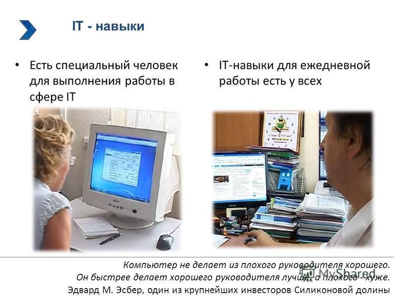 IT - навыки Есть специальный человек для выполнения работы в сфере IT IT-навыки для ежедневной работы есть у всех Компьютер не делает из плохого руководителя хорошего. Он быстрее делает хорошего руководителя лучше, а плохого - хуже. Эдвард М. Эсбер,