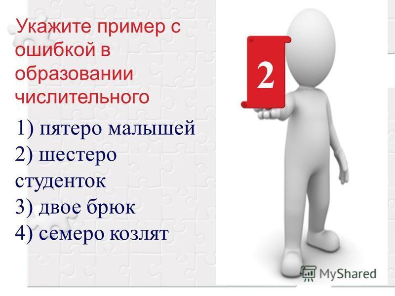 Укажите пример с ошибкой в образовании числительного 1) пятеро малышей 2) шестеро студенток 3) двое брюк 4) семеро козлят 2
