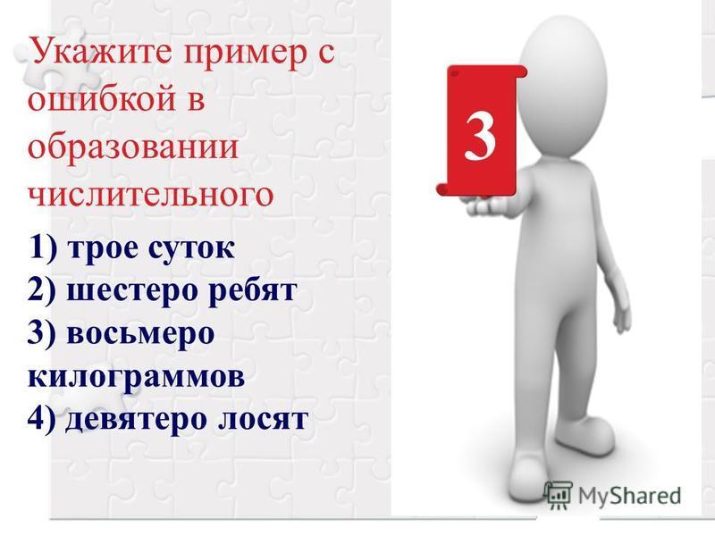 Укажите пример с ошибкой в образовании числительного 1) трое суток 2) шестеро ребят 3) восьмеро килограммов 4) девятеро лосят 3