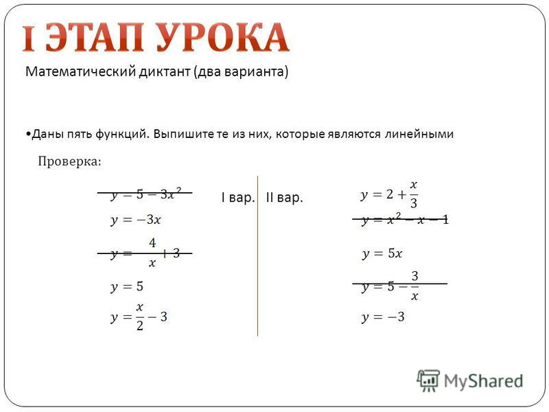 Математический диктант (два варианта) I вар.II вар. Даны пять функций. Выпишите те из них, которые являются линейными Проверка: