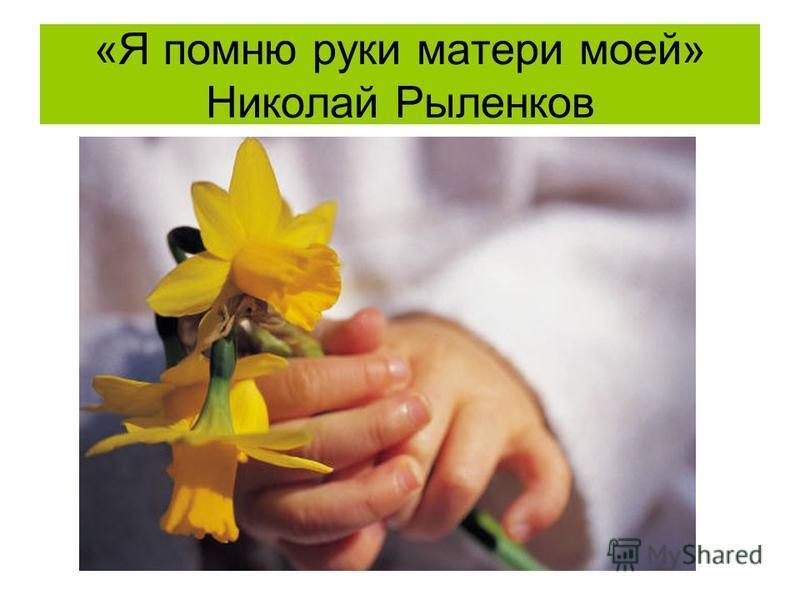 «Я помню руки матери моей» Николай Рыленков