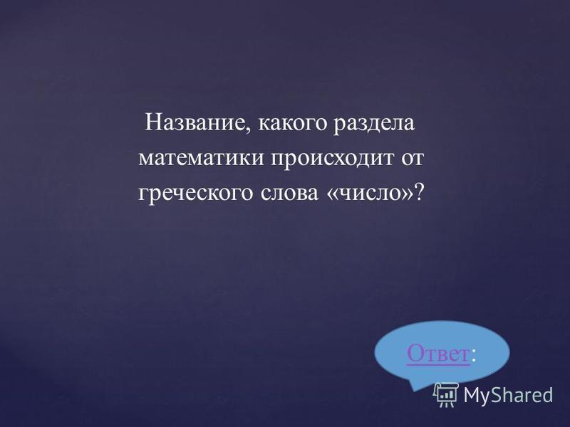 Название, какого раздела математики происходит от греческого слова «число»? Ответ Ответ: