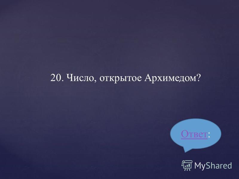 20. Число, открытое Архимедом? Ответ Ответ: