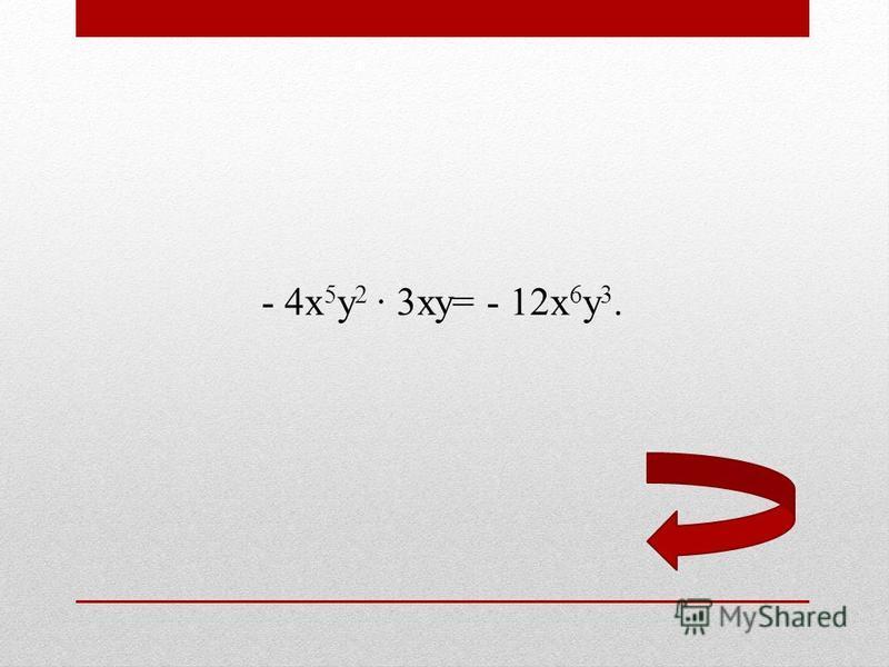 - 4 х 5 у 2 3 ху= - 12 х 6 у 3.