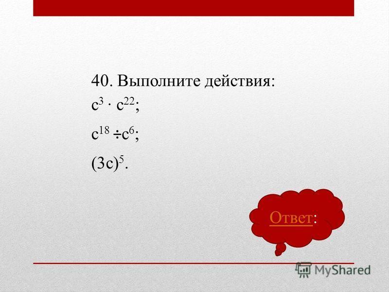 40. Выполните действия: с 3 с 22 ; с 18 ÷с 6 ; (3 с) 5. Ответ Ответ: