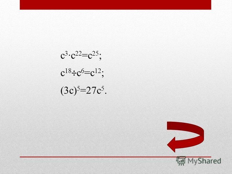 с 3 с 22 =с 25 ; с 18 ÷с 6 =с 12 ; (3 с) 5 =27 с 5.