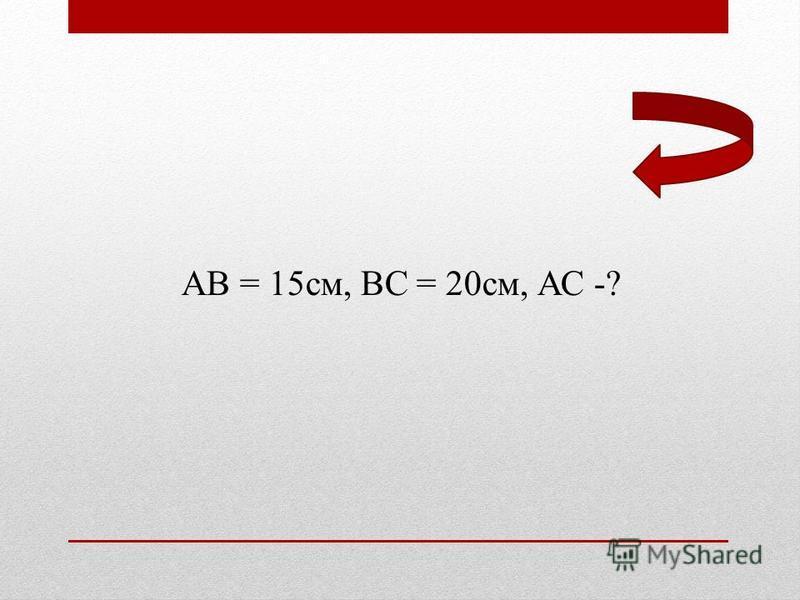 АВ = 15 см, ВС = 20 см, АС -?